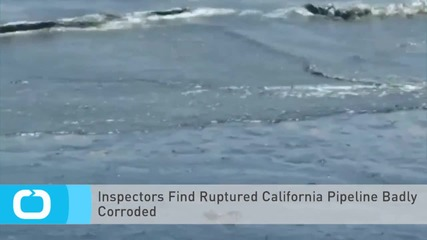 Inspectors Find Ruptured California Pipeline Badly Corroded