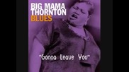 Big Mama Thornton - Gonna Leave You