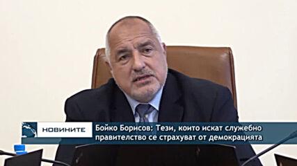 Бойко Борисов: Тези, които искат служебно правителство се страхуват от демокрацията