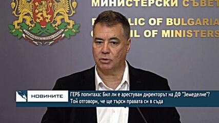 """ГЕРБ попитаха:Бил ли е арестуван директорът на ДФ""""Земеделие""""? Той отговори, че ще търси правата съда"""