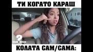 Ти когато караш колата сам/ сама