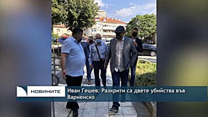 Иван Гешев: Разкрити са двете убийства във Варненско