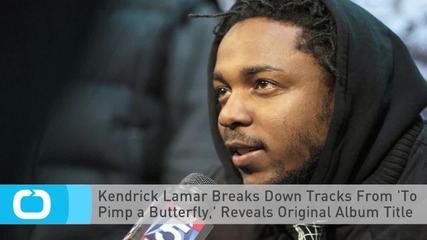 Kendrick Lamar Breaks Down Tracks From 'To Pimp a Butterfly,' Reveals Original Album Title