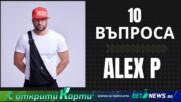 10 ВЪПРОСА КЪМ... ALEX P