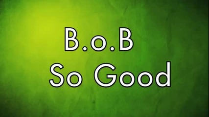 B.o.b - So Good ( Lyrics )