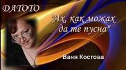 Ах, как можах да те пусна - Ваня Костова