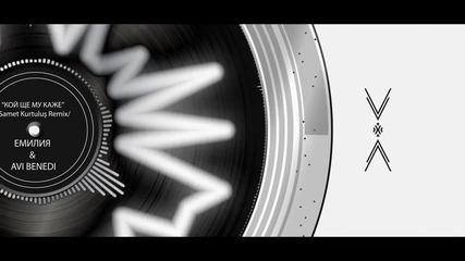 Емилия и Avi Benedi - Кой ще му каже / Samet Kurtulus Remix 2014