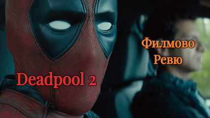 Дедпул 2 (Deadpool 2) ФИЛМОВО РЕВЮ от Димо Димов