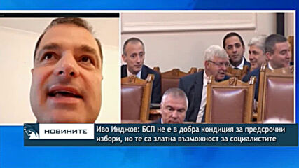 Иво Инджов: БСП не е в добра кондиция за предсрочни избори, но те са златна възможност за партията