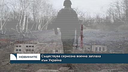 Съществува сериозна военнa заплаха към Украйна