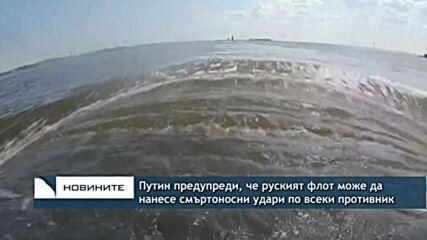 Путин предупреди, че руският флот може да нанесе смъртоносни удари по всеки противник