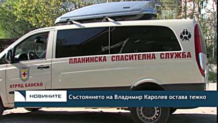 Състоянието на Владимир Каролев остава тежко
