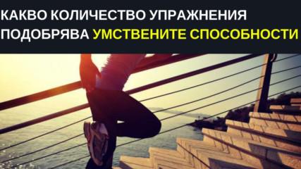 Какво количество упражнения подобрява умствените способности