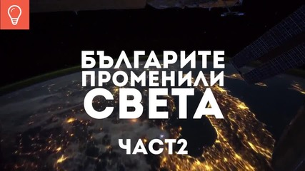 Българите променили света част 2 - Български изобретатели и откриватели