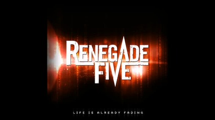 Renegade Five - Life Is Already Fading