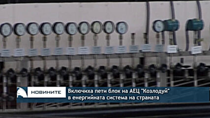 """Включиха пети блок на АЕЦ """"Козлодуй"""" в енергийната система на страната"""