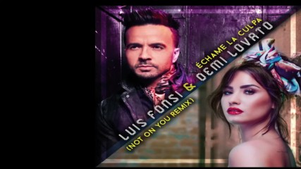 Luis Fonsi Demi Lovato - Not on You ( Echame La Culpa - Remix)