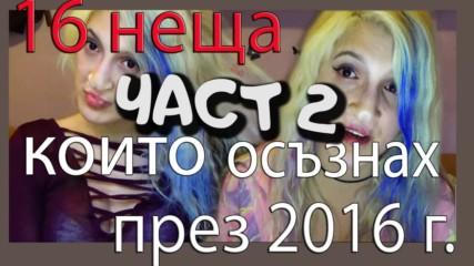16 НЕЩА КОИТО ОСЪЗНАХ и разбрах ПРЕЗ 2016 ГОДИНА / 2ра ЧАСТ !