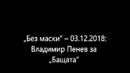 Без маски 03.12.2018 Владимир Пенев за Бащата