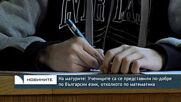 На матурите: Учениците са се представили по-добре по български език, отколкото по математика