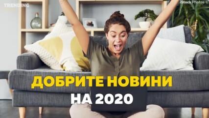 Добрите новини на 2020