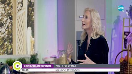 """""""ВКУСЪТ НА ИСТОРИИТЕ"""": Ивет Григорова - за дързостта и красотата"""