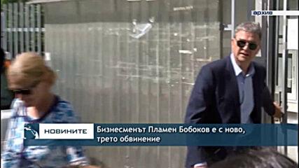 Бизнесменът Пламен Бобоков е с ново, трето обвинение