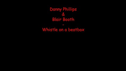 Danny Phillips & Blair Booth - Whistle On A Beatbox