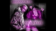 T.i ft. Rihanna. - Live Your Life