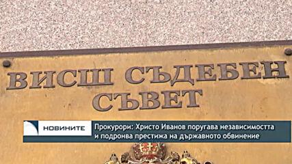 Прокурори: Христо Иванов поругава независимостта и подронва престижа на държавното обвинение