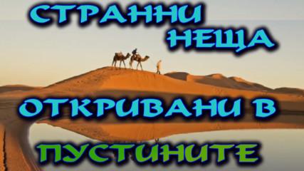 Странни и мистериозни неща откривани в пустините