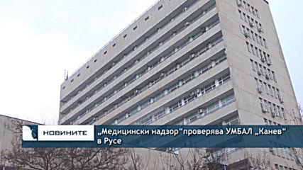 """""""Медицински надзор""""проверява УМБАЛ """"Канев"""" в Русе"""