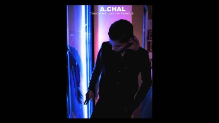 A.chal – Touch Me Like I'm Famous