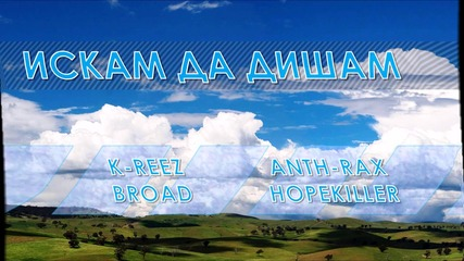 K-reez, Anth-rax, Broad, Hopekiller - Искам Да Дишам (new!!)