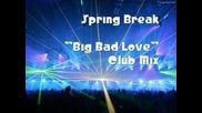 "Spring Break - ""big Bad Love"" Club mix"