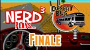 Nerd3 Plays... Desert Bus - Finale!