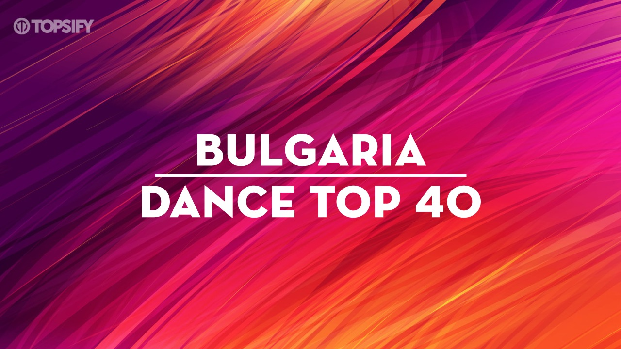 Topsify Bulgaria Dance Top 40 – the ultimate party playlist