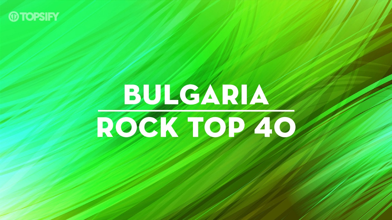 Topsify Bulgaria Rock Top 40 – the biggest and the loudest songs