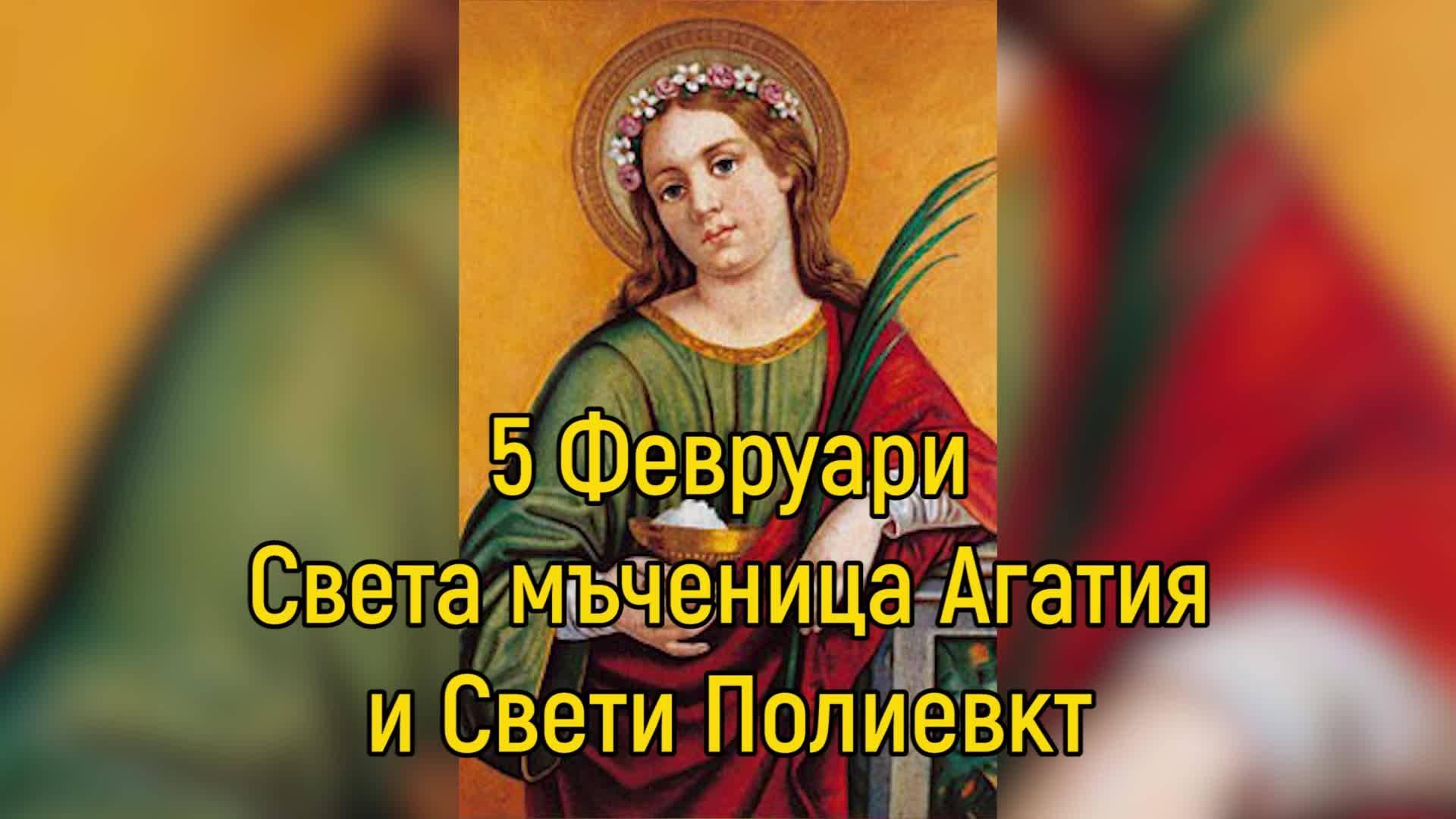 5 Февруари - Света мъченица Агатия и Свети Полиевкт
