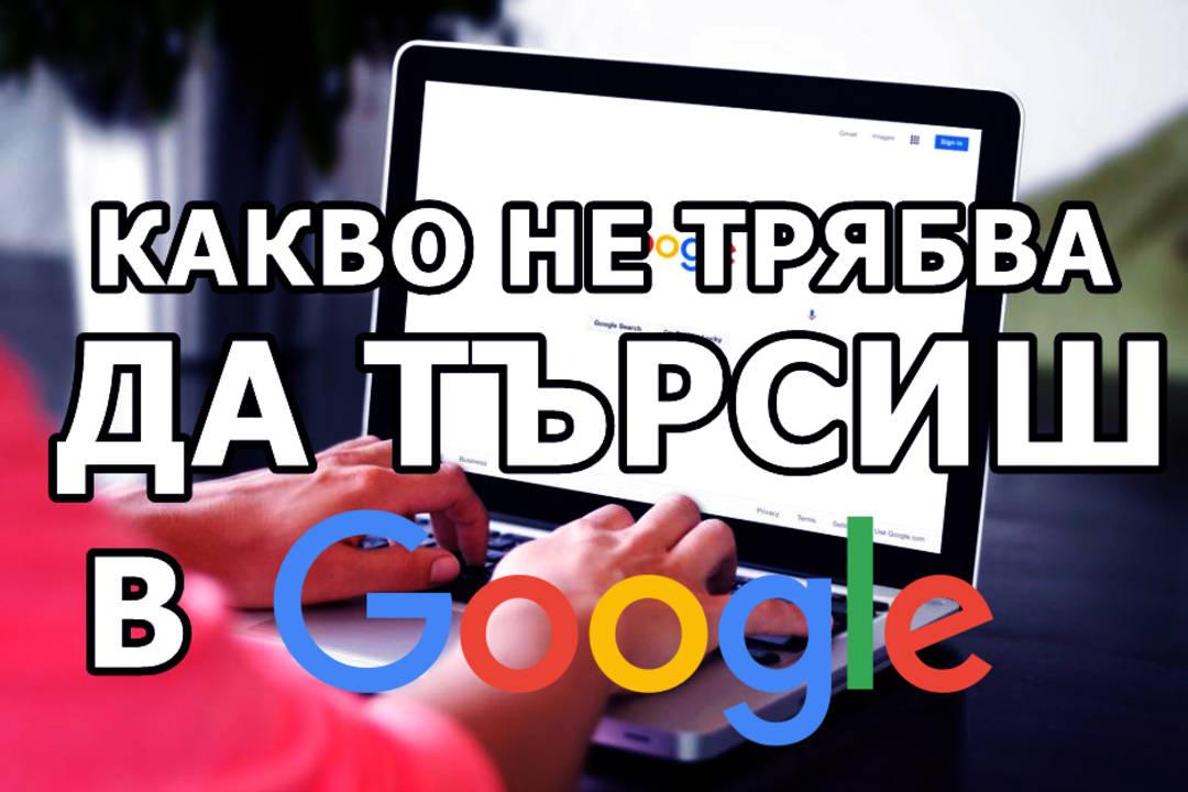 Какво не трбва да търсиш в Google