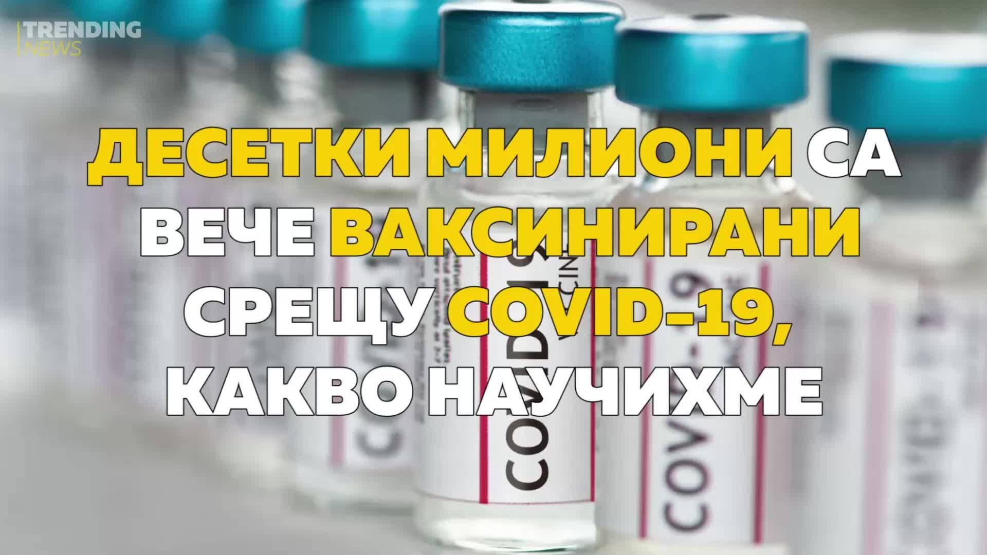 Десетки милиони са вече ваксинирани срещу COVID-19, какво научихме